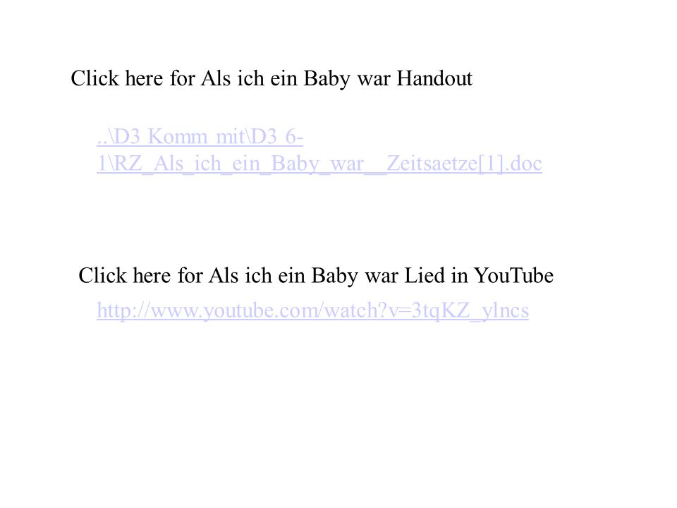..\D3 Komm mit\D3 6- 1\RZ_Als_ich_ein_Baby_war__Zeitsaetze[1].doc Click here for Als ich ein Baby war Handout http://www.youtube.com/watch v=3tqKZ_ylncs Click here for Als ich ein Baby war Lied in YouTube