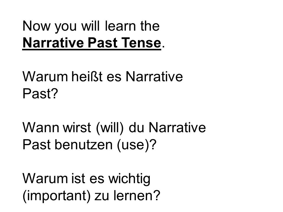 Now you will learn the Narrative Past Tense. Warum heißt es Narrative Past.