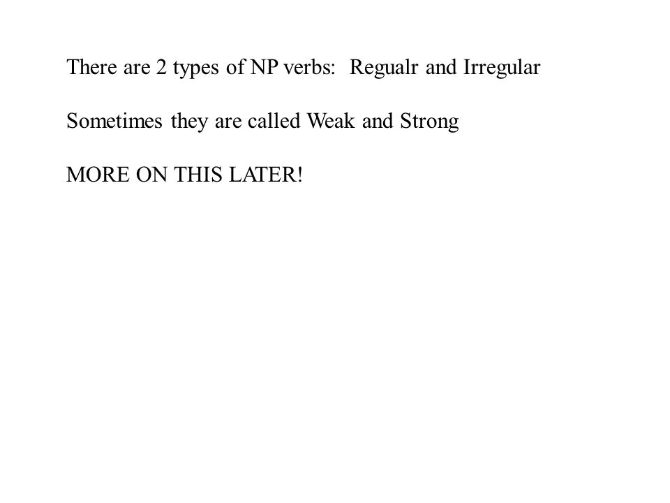 There are 2 types of NP verbs: Regualr and Irregular Sometimes they are called Weak and Strong MORE ON THIS LATER!