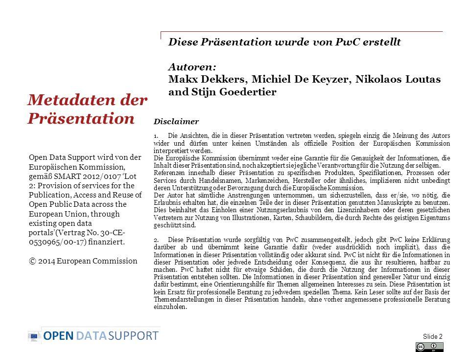 Diese Präsentation wurde von PwC erstellt Autoren: Makx Dekkers, Michiel De Keyzer, Nikolaos Loutas and Stijn Goedertier Metadaten der Präsentation Slide 2 Disclaimer 1.Die Ansichten, die in dieser Präsentation vertreten werden, spiegeln einzig die Meinung des Autors wider und dürfen unter keinen Umständen als offizielle Position der Europäischen Kommission interpretiert werden.
