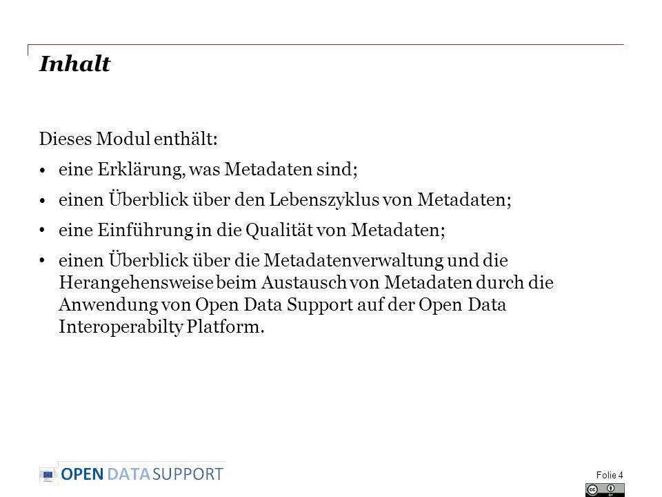 Inhalt Dieses Modul enthält: eine Erklärung, was Metadaten sind; einen Überblick über den Lebenszyklus von Metadaten; eine Einführung in die Qualität