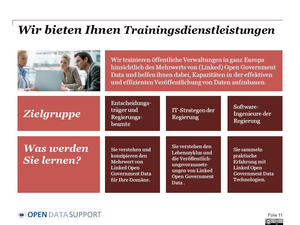 Wir bieten Ihnen Trainingsdienstleistungen Training services Zielgruppe Entscheidungs- träger und Regierungs- beamte Wir trainieren öffentliche Verwaltungen in ganz Europa hinsichtlich des Mehrwerts von (Linked) Open Government Data und helfen ihnen dabei, Kapazitäten in der effektiven und effizienten Veröffentlichung von Daten aufzubauen.