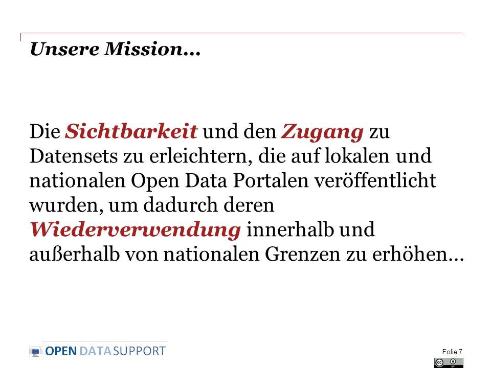 Unsere Mission... Folie 7 Die Sichtbarkeit und den Zugang zu Datensets zu erleichtern, die auf lokalen und nationalen Open Data Portalen veröffentlich