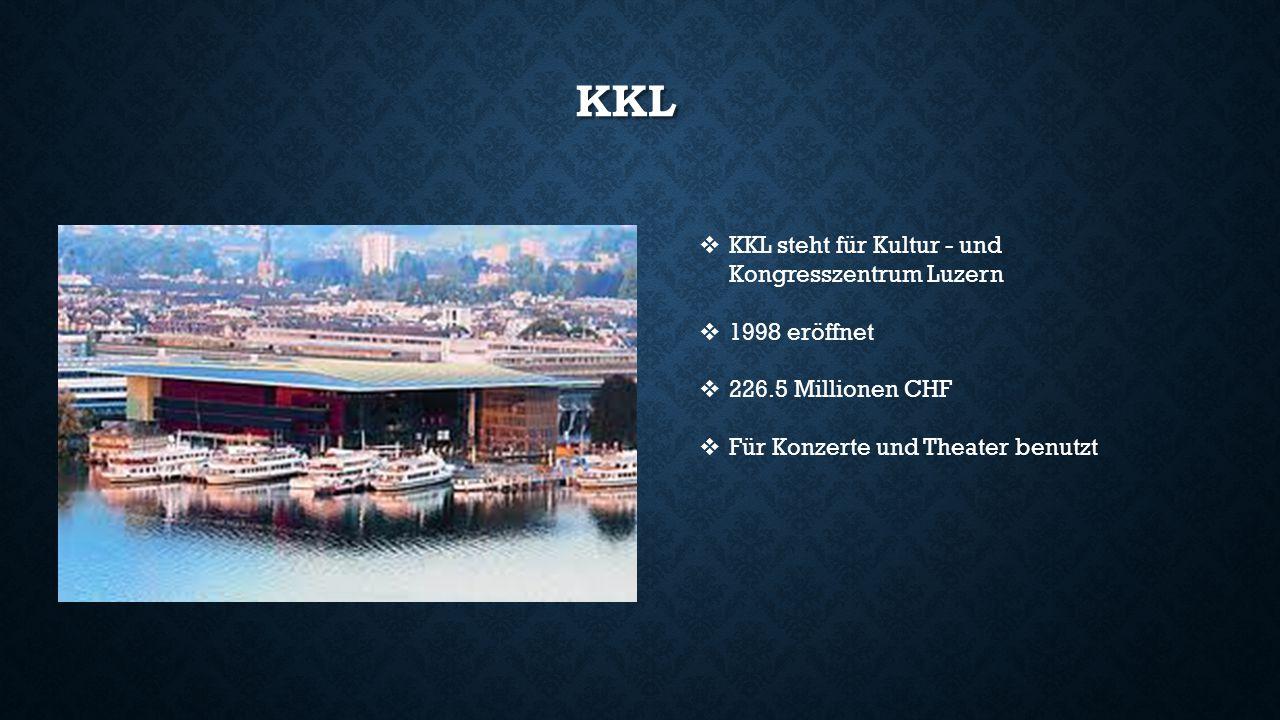 KKL  KKL steht für Kultur - und Kongresszentrum Luzern  1998 eröffnet  226.5 Millionen CHF  Für Konzerte und Theater benutzt