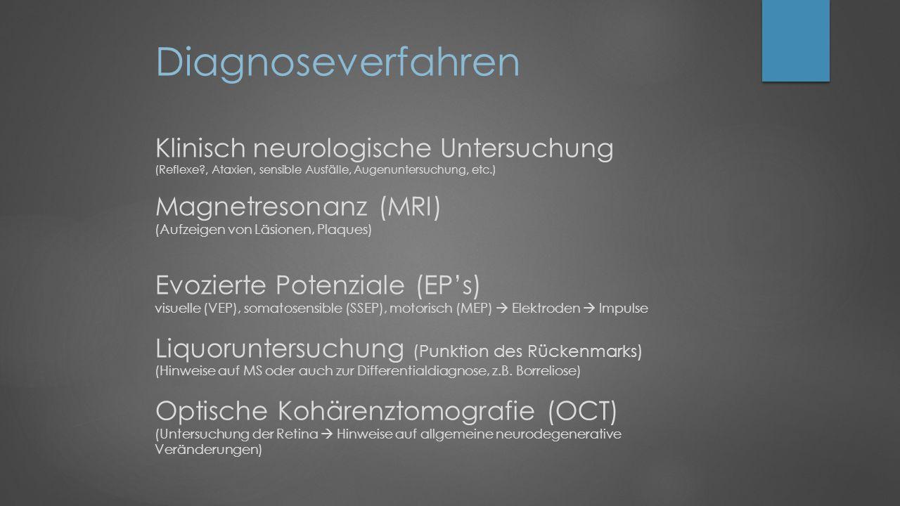Diagnoseverfahren Klinisch neurologische Untersuchung (Reflexe?, Ataxien, sensible Ausfälle, Augenuntersuchung, etc.) Magnetresonanz (MRI) (Aufzeigen von Läsionen, Plaques) Evozierte Potenziale (EP's) visuelle (VEP), somatosensible (SSEP), motorisch (MEP)  Elektroden  Impulse Liquoruntersuchung (Punktion des Rückenmarks) (Hinweise auf MS oder auch zur Differentialdiagnose, z.B.