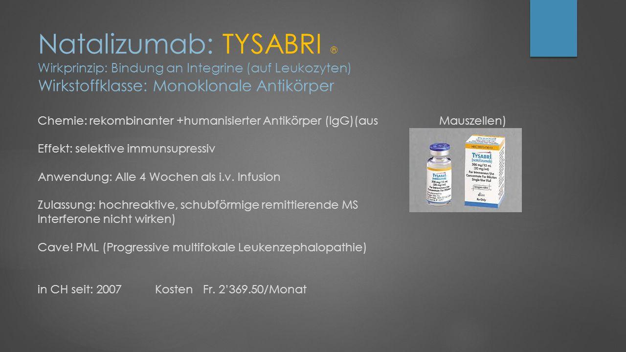 Natalizumab: TYSABRI ® Wirkprinzip: Bindung an Integrine (auf Leukozyten) Wirkstoffklasse: Monoklonale Antikörper Chemie: rekombinanter +humanisierter Antikörper (IgG)(aus Mauszellen) Effekt: selektive immunsupressiv Anwendung: Alle 4 Wochen als i.v.