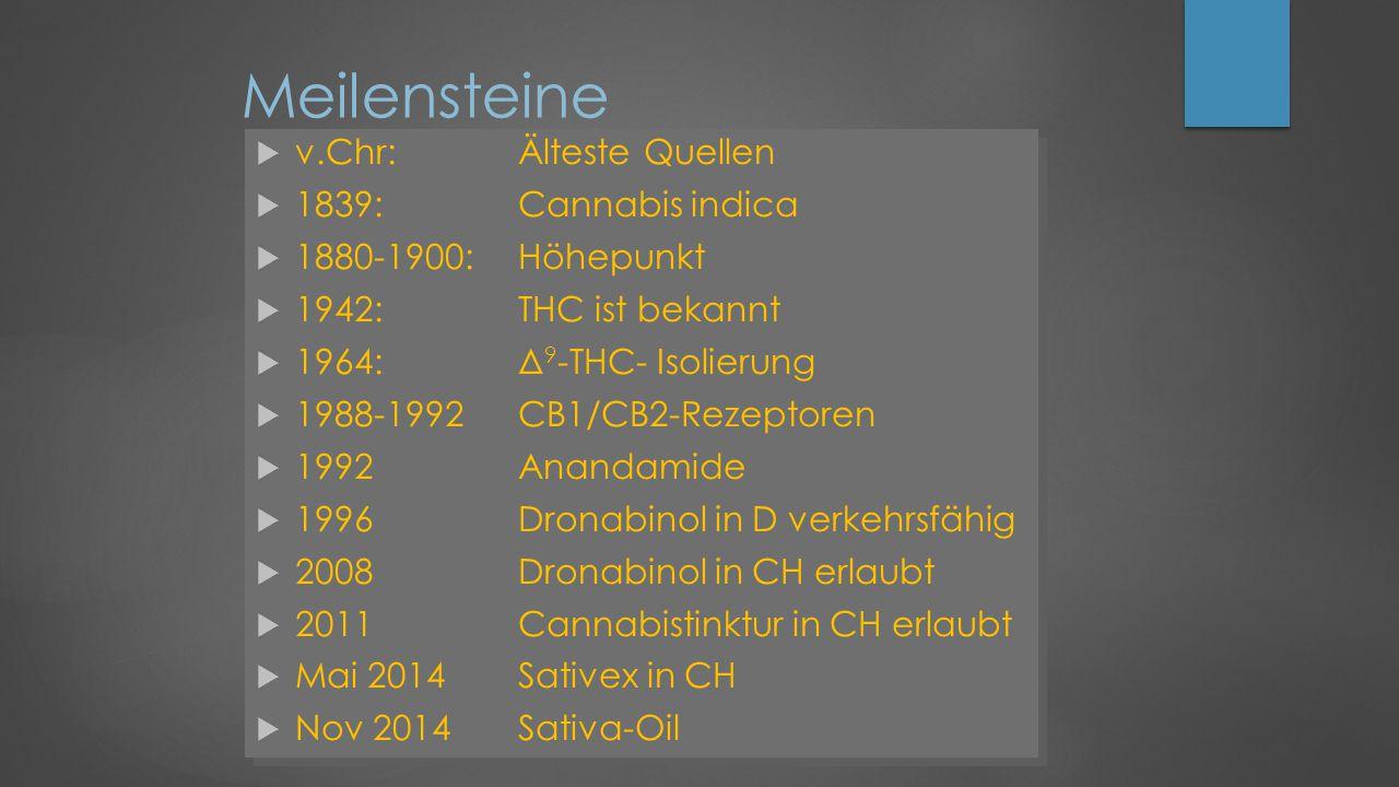  v.Chr:Älteste Quellen  1839:Cannabis indica  1880-1900:Höhepunkt  1942:THC ist bekannt  1964:Δ 9 -THC- Isolierung  1988-1992CB1/CB2-Rezeptoren  1992Anandamide  1996Dronabinol in D verkehrsfähig  2008Dronabinol in CH erlaubt  2011Cannabistinktur in CH erlaubt  Mai 2014Sativex in CH  Nov 2014Sativa-Oil  v.Chr:Älteste Quellen  1839:Cannabis indica  1880-1900:Höhepunkt  1942:THC ist bekannt  1964:Δ 9 -THC- Isolierung  1988-1992CB1/CB2-Rezeptoren  1992Anandamide  1996Dronabinol in D verkehrsfähig  2008Dronabinol in CH erlaubt  2011Cannabistinktur in CH erlaubt  Mai 2014Sativex in CH  Nov 2014Sativa-Oil Meilensteine