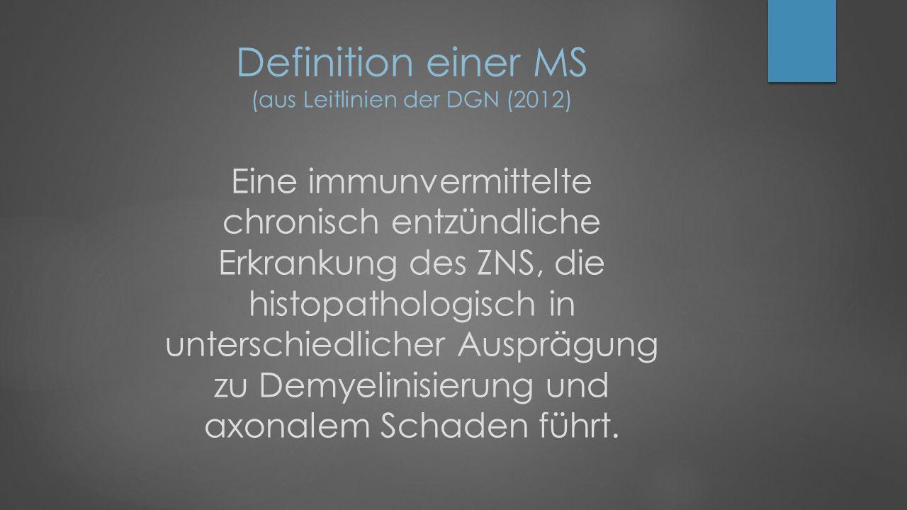 Definition einer MS (aus Leitlinien der DGN (2012) Eine immunvermittelte chronisch entzündliche Erkrankung des ZNS, die histopathologisch in unterschiedlicher Ausprägung zu Demyelinisierung und axonalem Schaden führt.