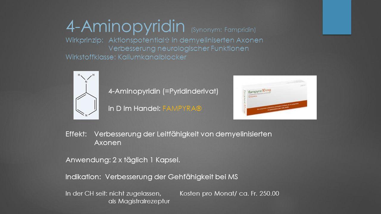 4-Aminopyridin (Synonym: Fampridin) Wirkprinzip: Aktionspotential  in demyeliniserten Axonen Verbesserung neurologischer Funktionen Wirkstoffklasse: Kaliumkanalblocker 4-Aminopyridin (=Pyridinderivat) in D im Handel: FAMPYRA® Effekt: Verbesserung der Leitfähigkeit von demyelinisierten Axonen Anwendung: 2 x täglich 1 Kapsel.