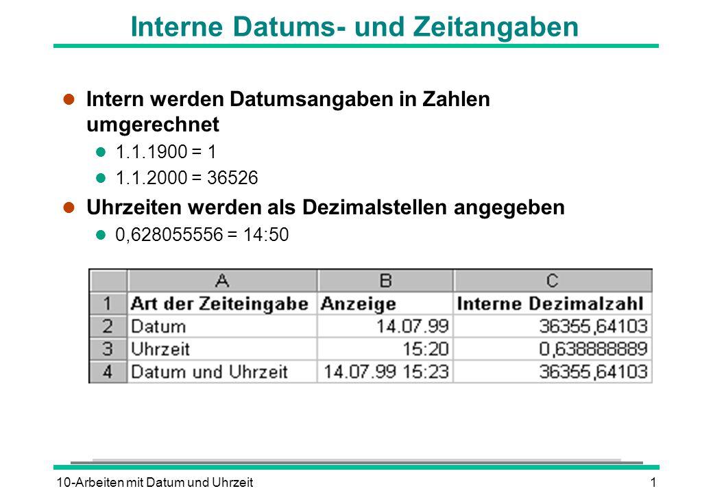 10-Arbeiten mit Datum und Uhrzeit1 Interne Datums- und Zeitangaben l Intern werden Datumsangaben in Zahlen umgerechnet l 1.1.1900 = 1 l 1.1.2000 = 36526 l Uhrzeiten werden als Dezimalstellen angegeben l 0,628055556 = 14:50