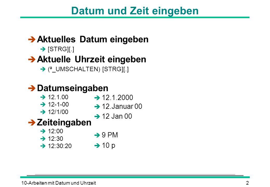 10-Arbeiten mit Datum und Uhrzeit2 Datum und Zeit eingeben è Aktuelles Datum eingeben  [STRG][.] è Aktuelle Uhrzeit eingeben  (ª_UMSCHALTEN) [STRG][.]  Datumseingaben  12.1.00  12-1-00  12/1/00  Zeiteingaben  12:00  12:30  12:30:20  12.1.2000  12.Januar 00  12 Jan 00  9 PM  10 p