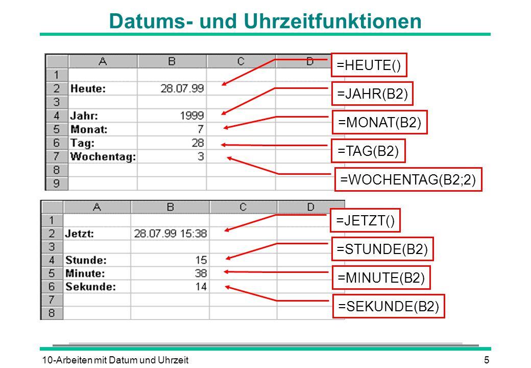 10-Arbeiten mit Datum und Uhrzeit5 Datums- und Uhrzeitfunktionen =HEUTE() =JAHR(B2) =MONAT(B2) =TAG(B2) =WOCHENTAG(B2;2) =JETZT() =STUNDE(B2) =MINUTE(B2) =SEKUNDE(B2)