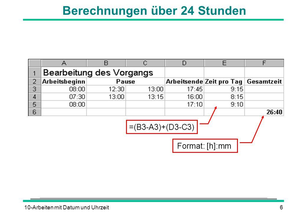 10-Arbeiten mit Datum und Uhrzeit6 Berechnungen über 24 Stunden =(B3-A3)+(D3-C3) Format: [h]:mm