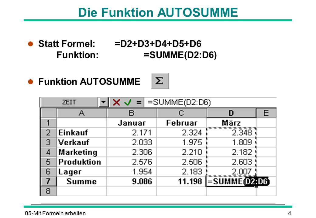 05-Mit Formeln arbeiten4 Die Funktion AUTOSUMME l Statt Formel:=D2+D3+D4+D5+D6 Funktion:=SUMME(D2:D6) l Funktion AUTOSUMME