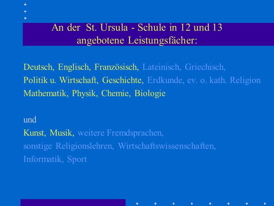An der St. Ursula - Schule in 12 und 13 angebotene Leistungsfächer: Deutsch, Englisch, Französisch, Lateinisch, Griechisch, Politik u. Wirtschaft, Ges