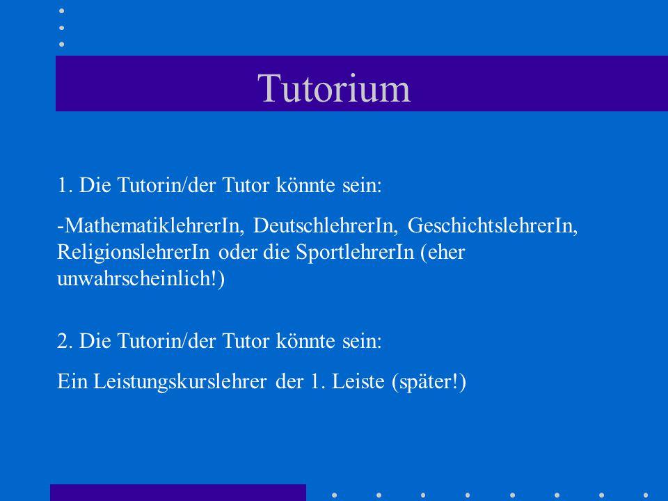 Tutorium 1. Die Tutorin/der Tutor könnte sein: -MathematiklehrerIn, DeutschlehrerIn, GeschichtslehrerIn, ReligionslehrerIn oder die SportlehrerIn (ehe