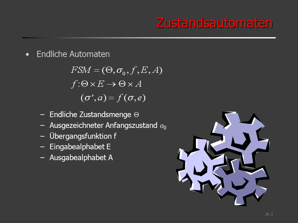 3b.3 ZustandsautomatenZustandsautomaten Endliche Automaten –Endliche Zustandsmenge  –Ausgezeichneter Anfangszustand  0 –Übergangsfunktion f –Eingabe