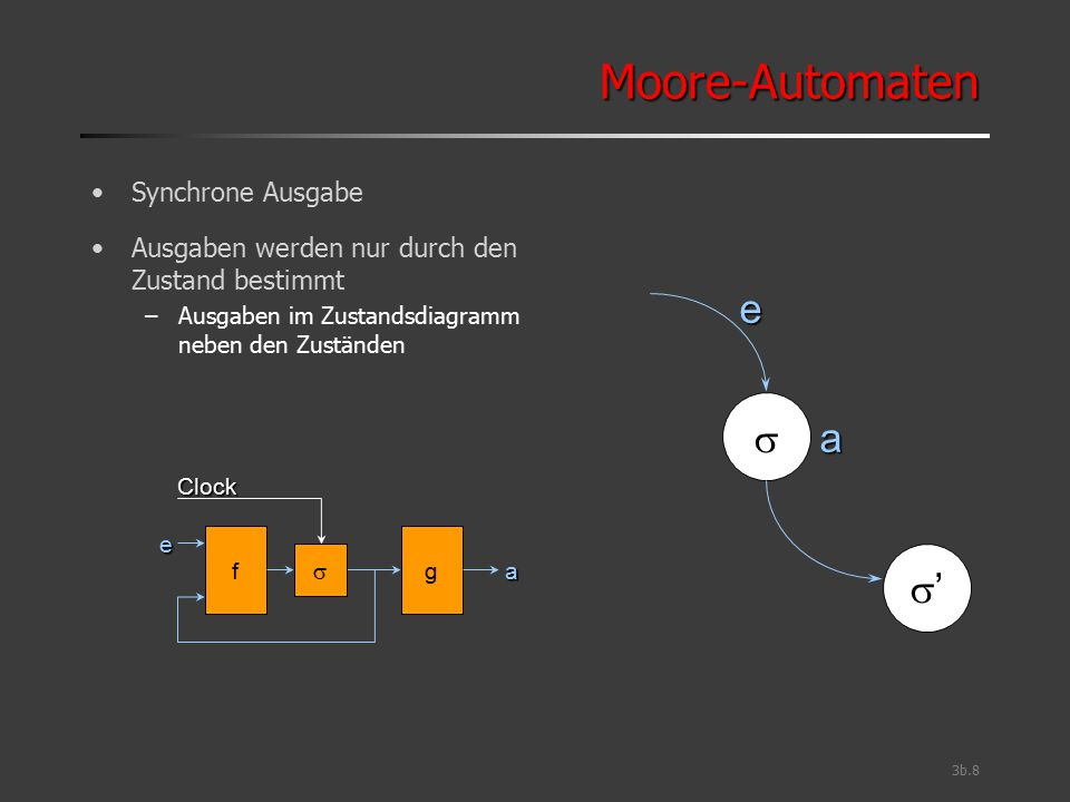3b.9 Mealy-AutomatenMealy-Automaten Asynchrone Ausgabe Ausgaben werden durch Zustand und Eingaben bestimmt –Ausgaben im Zustandsdiagramm neben den Zustandsübergängen Benötigt häufig weniger Zustände als Moore-Automat –Warum.