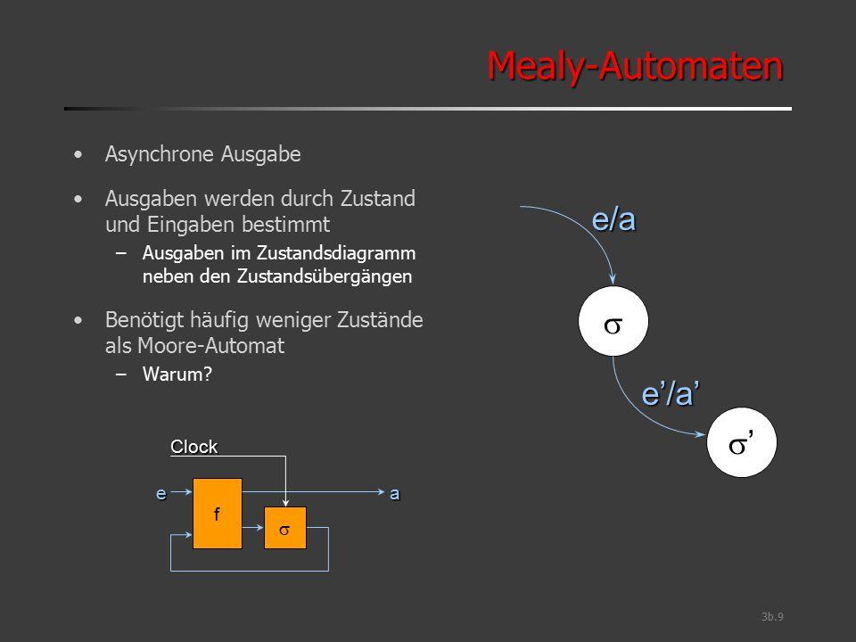 3b.9 Mealy-AutomatenMealy-Automaten Asynchrone Ausgabe Ausgaben werden durch Zustand und Eingaben bestimmt –Ausgaben im Zustandsdiagramm neben den Zus