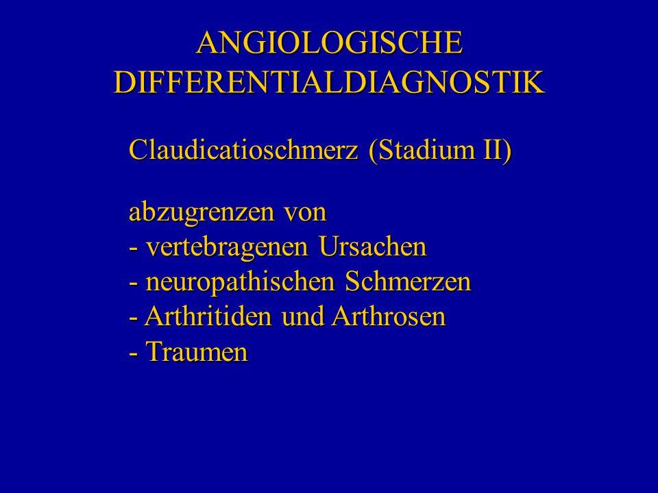 ANGIOLOGISCHE DIFFERENTIALDIAGNOSTIK Claudicatioschmerz (Stadium II) abzugrenzen von - vertebragenen Ursachen - neuropathischen Schmerzen - Arthritide