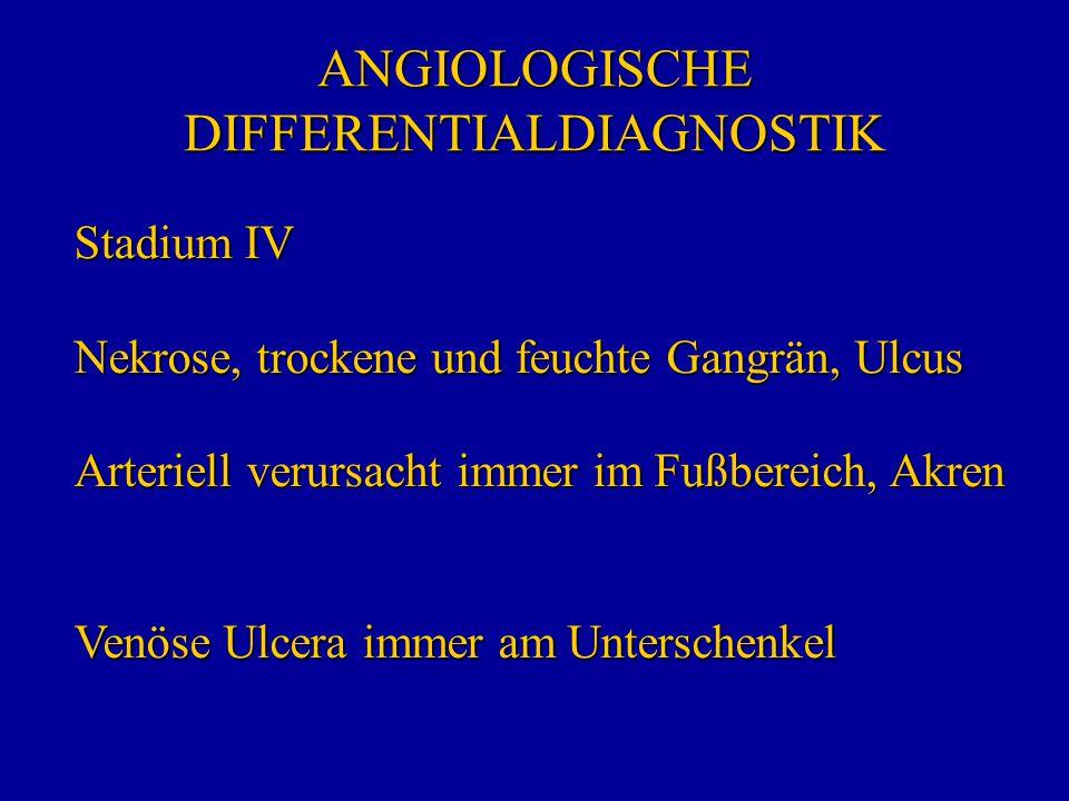 ANGIOLOGISCHE DIFFERENTIALDIAGNOSTIK Stadium IV Nekrose, trockene und feuchte Gangrän, Ulcus Arteriell verursacht immer im Fußbereich, Akren Venöse Ul