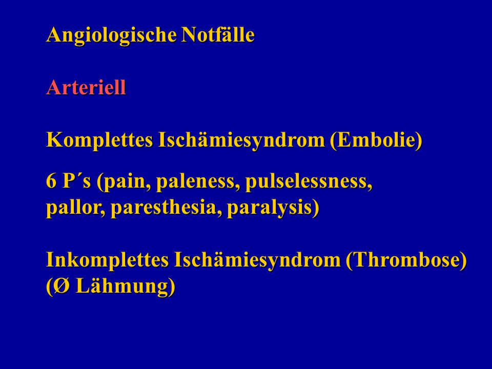 Angiologische Notfälle Arteriell Komplettes Ischämiesyndrom (Embolie) 6 P´s (pain, paleness, pulselessness, pallor, paresthesia, paralysis) Inkomplettes Ischämiesyndrom (Thrombose) (Ø Lähmung)
