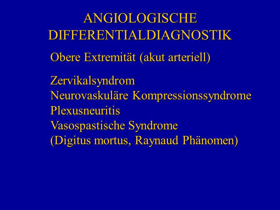 ANGIOLOGISCHE DIFFERENTIALDIAGNOSTIK Obere Extremität (akut arteriell) Zervikalsyndrom Neurovaskuläre Kompressionssyndrome Plexusneuritis Vasospastisc