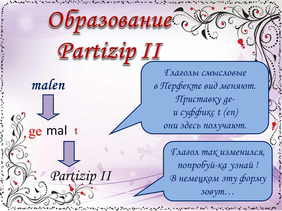 malen ge mal t Partizip II Глаголы смысловые в Перфекте вид меняют. Приставку ge- и суффикс t (en) они здесь получают. Глагол так изменился, попробуй-