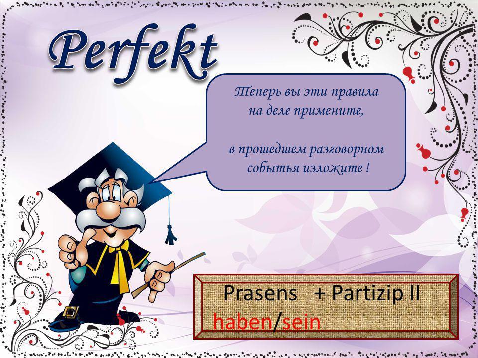 Теперь вы эти правила на деле примените, в прошедшем разговорном событья изложите ! Prasens + Partizip II haben/sein