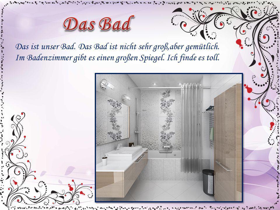 Das ist unser Bad. Das Bad ist nicht sehr groß,aber gemütlich. Im Badenzimmer gibt es einen großen Spiegel. Ich finde es toll.