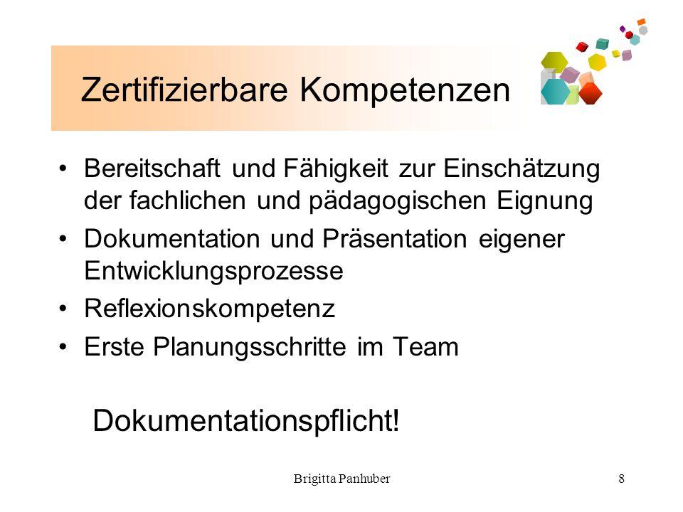 Brigitta Panhuber8 Zertifizierbare Kompetenzen Bereitschaft und Fähigkeit zur Einschätzung der fachlichen und pädagogischen Eignung Dokumentation und Präsentation eigener Entwicklungsprozesse Reflexionskompetenz Erste Planungsschritte im Team Dokumentationspflicht!