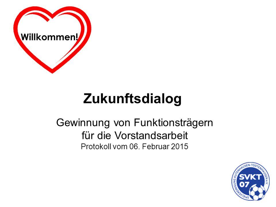 Willkommen! Zukunftsdialog Gewinnung von Funktionsträgern für die Vorstandsarbeit Protokoll vom 06. Februar 2015