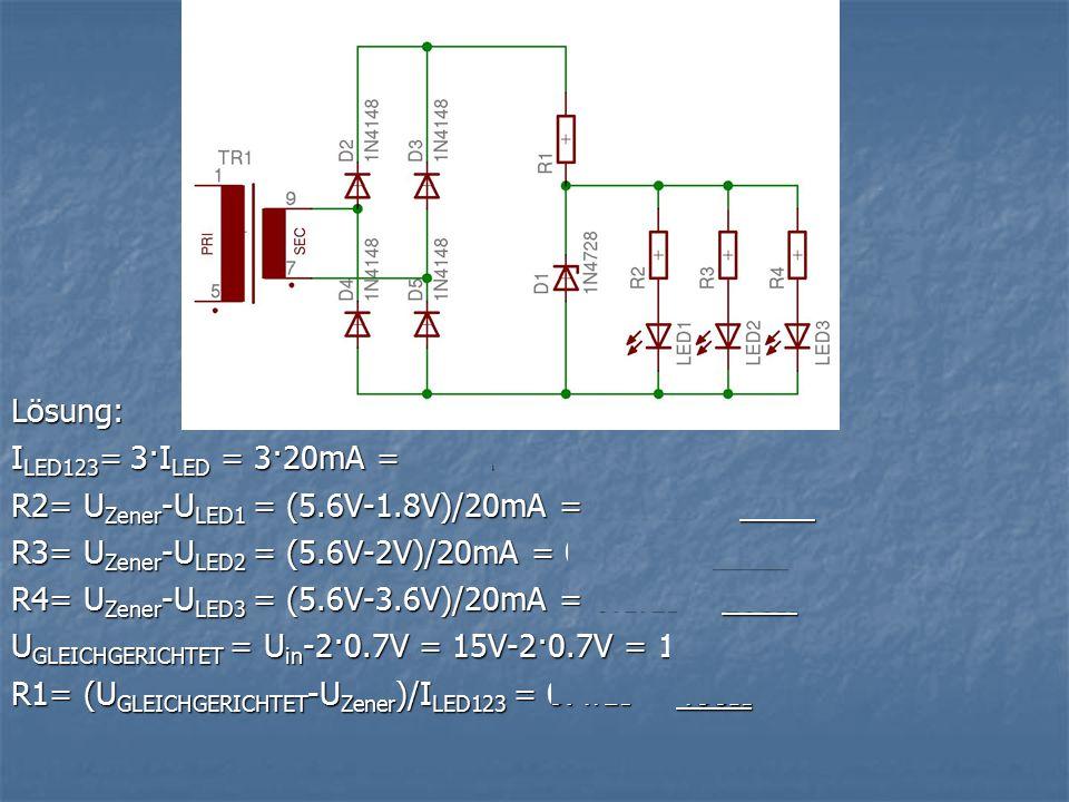 Lösung: I LED123 = 3·I LED = 3·20mA = 60mA R2= U Zener -U LED1 = (5.6V-1.8V)/20mA = 0.19kΩ = 190Ω R3= U Zener -U LED2 = (5.6V-2V)/20mA = 0.18kΩ = 180Ω