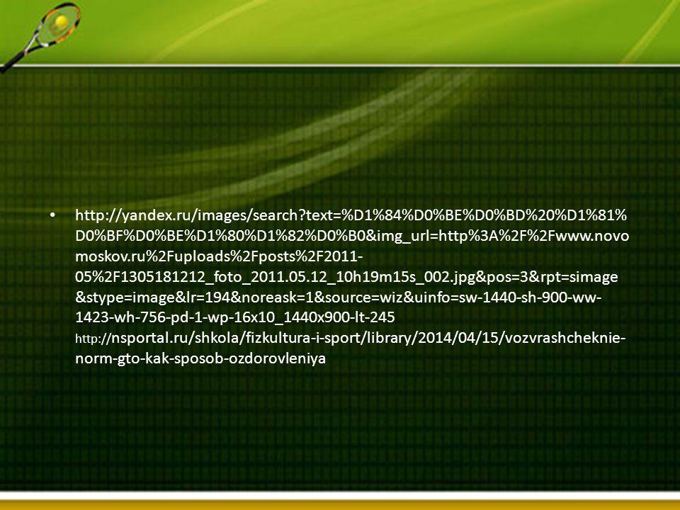 http://yandex.ru/images/search?text=%D1%84%D0%BE%D0%BD%20%D1%81% D0%BF%D0%BE%D1%80%D1%82%D0%B0&img_url=http%3A%2F%2Fwww.novo moskov.ru%2Fuploads%2Fposts%2F2011- 05%2F1305181212_foto_2011.05.12_10h19m15s_002.jpg&pos=3&rpt=simage &stype=image&lr=194&noreask=1&source=wiz&uinfo=sw-1440-sh-900-ww- 1423-wh-756-pd-1-wp-16x10_1440x900-lt-245 http:// nsportal.ru/shkola/fizkultura-i-sport/library/2014/04/15/vozvrashcheknie- norm-gto-kak-sposob-ozdorovleniya
