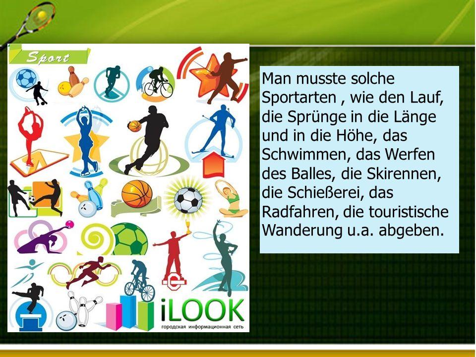Man musste solche Sportarten, wie den Lauf, die Sprünge in die Länge und in die Höhe, das Schwimmen, das Werfen des Balles, die Skirennen, die Schießerei, das Radfahren, die touristische Wanderung u.a.