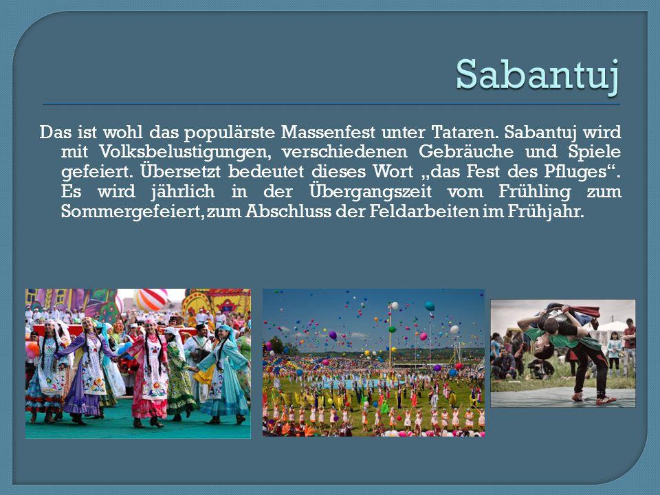 Das ist wohl das populärste Massenfest unter Tataren. Sabantuj wird mit Volksbelustigungen, verschiedenen Gebräuche und Spiele gefeiert. Übersetzt bed