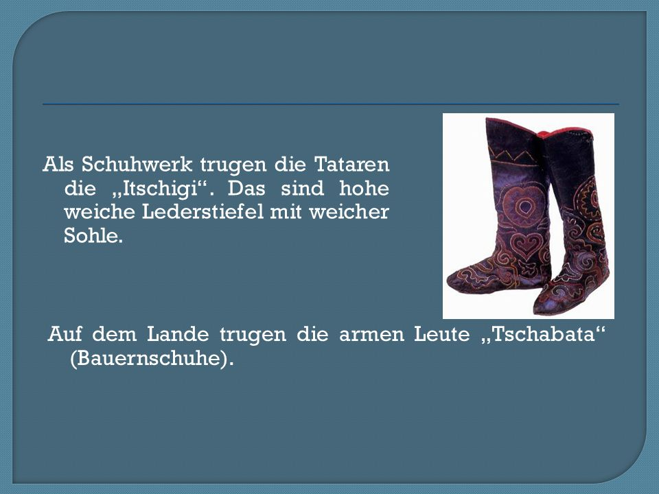 """Als Schuhwerk trugen die Tataren die """"Itschigi"""". Das sind hohe weiche Lederstiefel mit weicher Sohle. Auf dem Lande trugen die armen Leute """"Tschabata"""""""