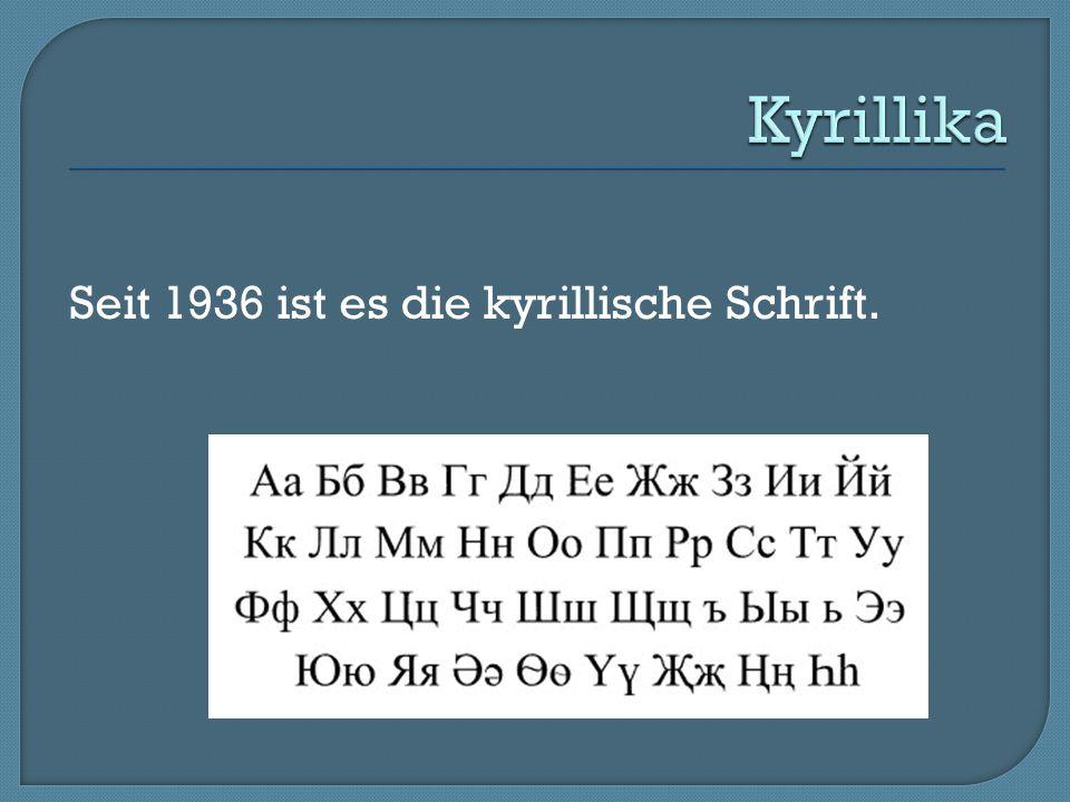 Seit 1936 ist es die kyrillische Schrift.