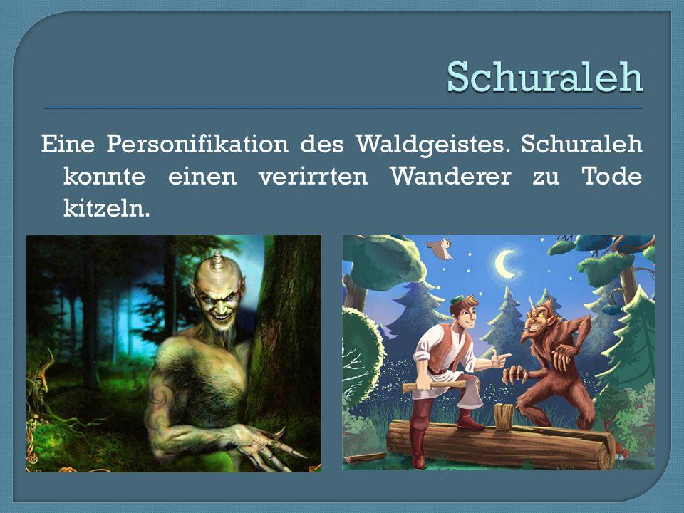 Eine Personifikation des Waldgeistes. Schuraleh konnte einen verirrten Wanderer zu Tode kitzeln.
