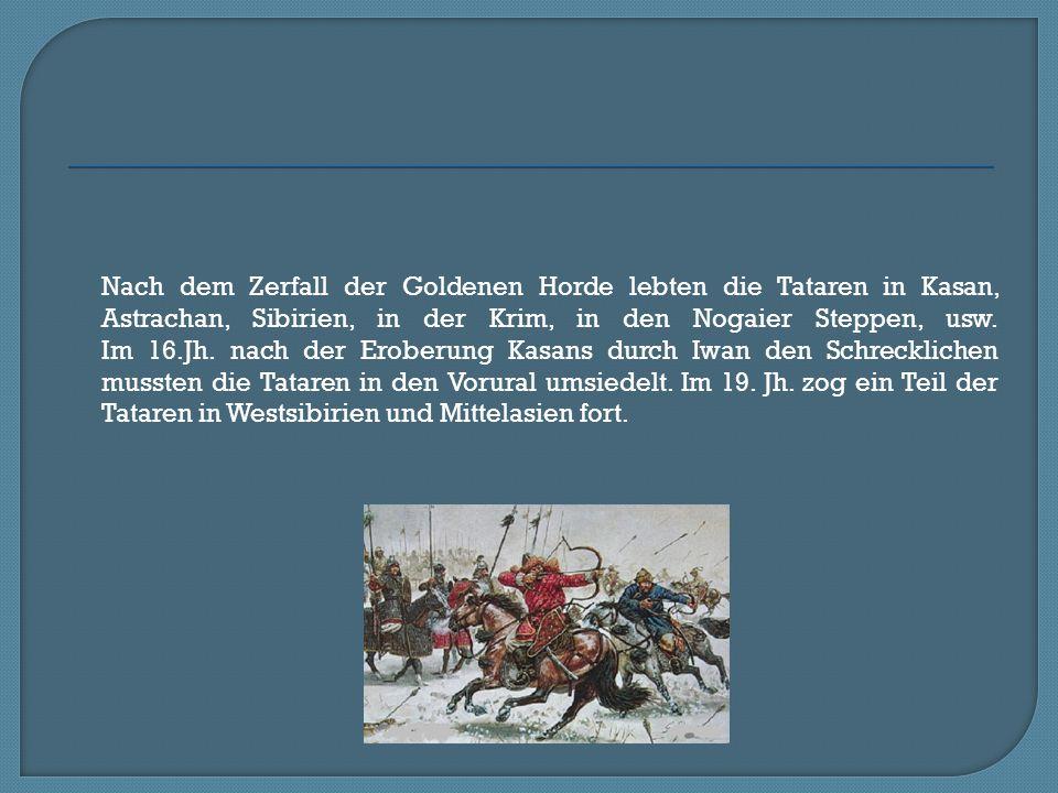 Nach dem Zerfall der Goldenen Horde lebten die Tataren in Kasan, Astrachan, Sibirien, in der Krim, in den Nogaier Steppen, usw. Im 16.Jh. nach der Ero