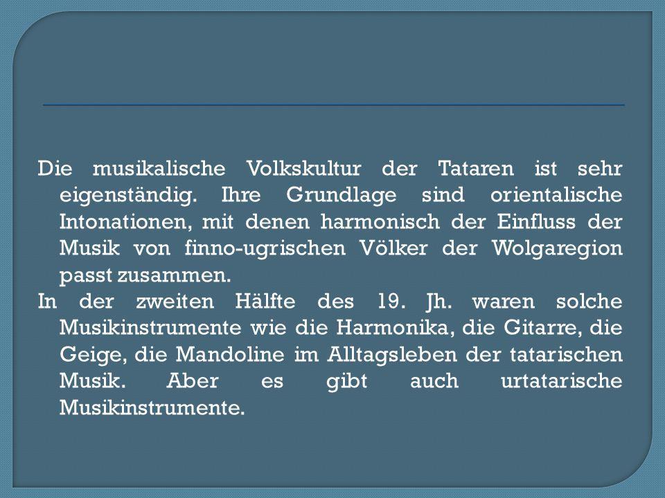 Die musikalische Volkskultur der Tataren ist sehr eigenständig. Ihre Grundlage sind orientalische Intonationen, mit denen harmonisch der Einfluss der