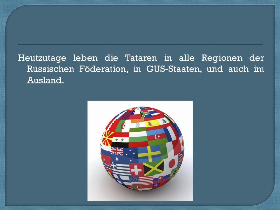 Heutzutage leben die Tataren in alle Regionen der Russischen Föderation, in GUS-Staaten, und auch im Ausland.