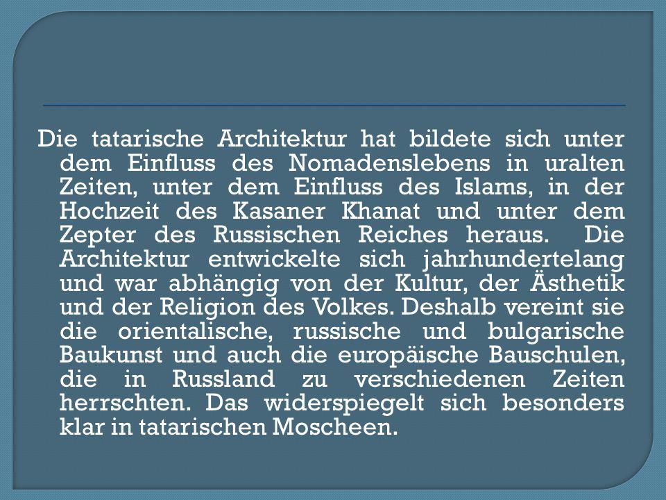 Die tatarische Architektur hat bildete sich unter dem Einfluss des Nomadenslebens in uralten Zeiten, unter dem Einfluss des Islams, in der Hochzeit de