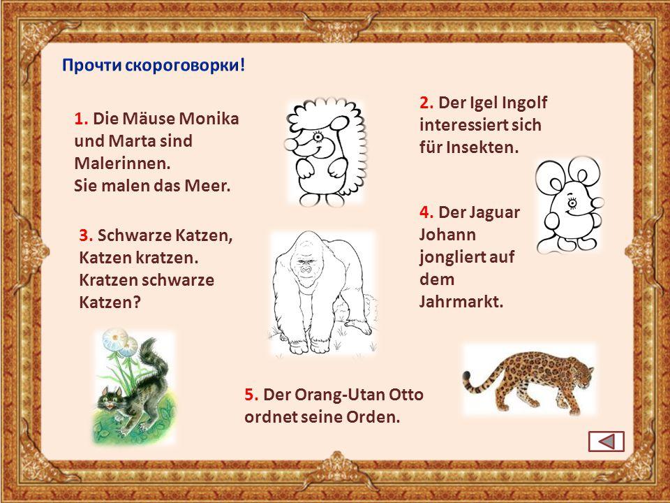 3. Schwarze Katzen, Katzen kratzen. Kratzen schwarze Katzen? 5. Der Orang-Utan Otto ordnet seine Orden. 1. Die Mäuse Monika und Marta sind Malerinnen.