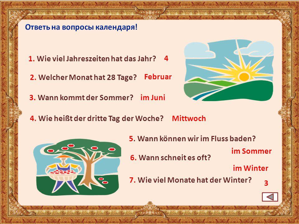 6. Wann schneit es oft? im Winter 3. Wann kommt der Sommer?im Juni 4. Wie heißt der dritte Tag der Woche? Februar 5. Wann können wir im Fluss baden? i