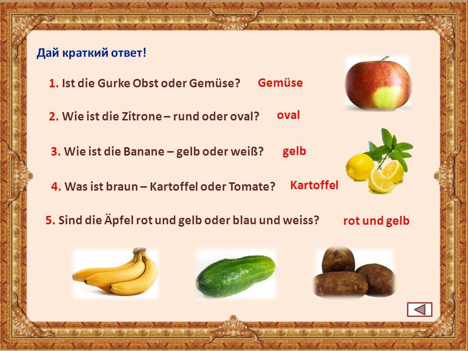 1. Ist die Gurke Obst oder Gemüse? 2. Wie ist die Zitrone – rund oder oval? oval 3. Wie ist die Banane – gelb oder weiß? 5. Sind die Äpfel rot und gel