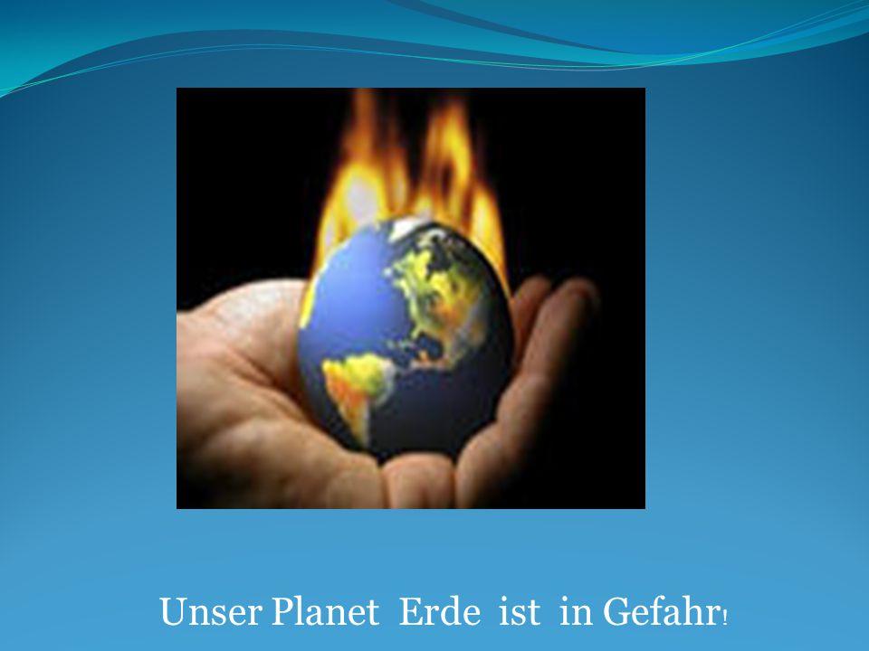 Unser Planet Erde ist in Gefahr !