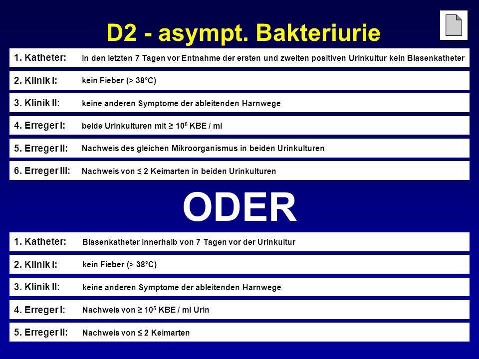 D2 - asympt. Bakteriurie 5. Erreger II: Nachweis von ≤ 2 Keimarten ODER 4. Erreger I: Nachweis von ≥ 10 5 KBE / ml Urin 3. Klinik II: keine anderen Sy