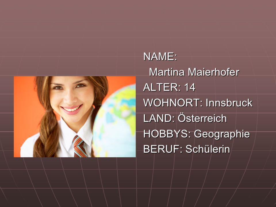 NAME: Martina Maierhofer Martina Maierhofer ALTER: 14 WOHNORT: Innsbruck LAND: Österreich HOBBYS: Geographie BERUF: Schülerin