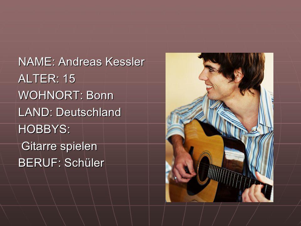 NAME: Andreas Kessler ALTER: 15 WOHNORT: Bonn LAND: Deutschland HOBBYS: Gitarre spielen Gitarre spielen BERUF: Schüler